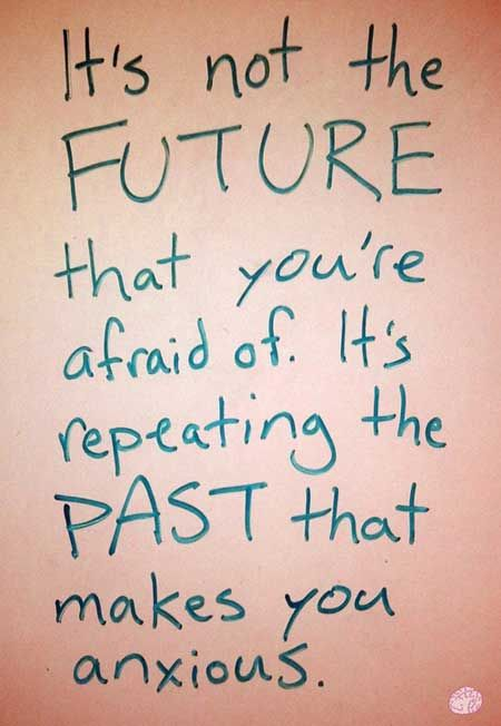It's not the future that you're afraid of, It's repeating the PAST that makes you anxious