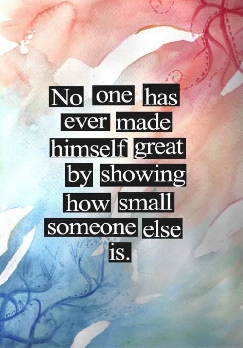 No one has ever made themselves great in the eyes of anyone by trying to show how small someone else looks to them. People know better who shows weakness in such situations,