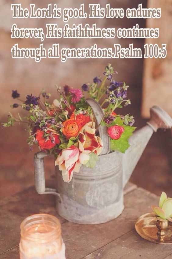 The Lord is good. His love endures forever, His faithfulness continues through all generations.Psalm 100:5: