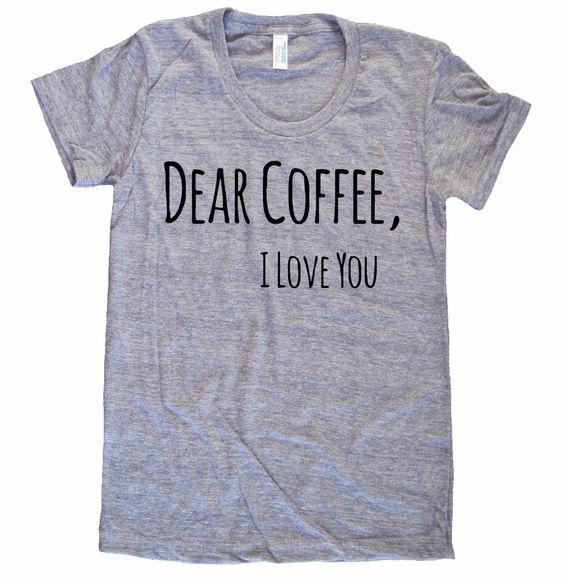 Dear Coffee I Love You American Apparel Tri Blend by MeAndMyTee, $20.00 (LARGE)
