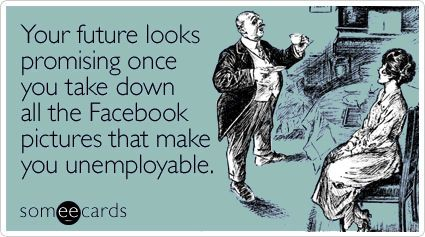 Your future looks promising once you take down all the Facebook pictures that make you unemployable.