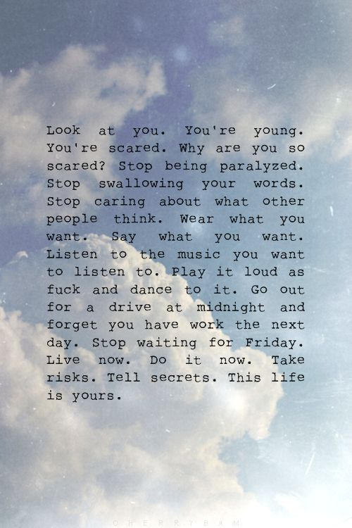 """I want to read this to myself every morning: """"Look at you. You're young. You're scared. Why are you so scared? Stop being paralyzed. Stop swallowing your words. Stop caring about what other people think. Wear what you want. Say what you want. Listen to the music you want to listen to. Play it loud as fuck and dance to it. Go out for a drive at midnight and forget you have work the next day. Stop waiting for Friday. Live now. Do it now. Take risks. Tell secrets. This life is yours."""""""