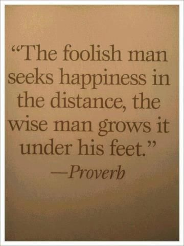 """The Foolish Man Seeks Happiness in the Distance, The Wise Man Grows it Under his Feet. -Proverb......Happiness grows in you first, then your family."