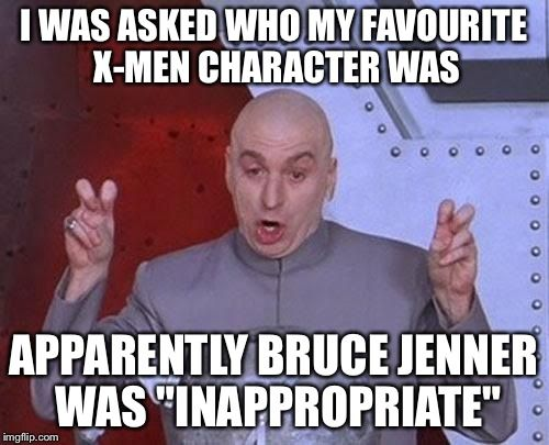 """Dr Evil Laser   I WAS ASKED WHO MY FAVOURITE X-MEN CHARACTER WAS APPARENTLY BRUCE JENNER WAS """"INAPPROPRIATE""""   image tagged in memes,dr evil laser   made w/ Imgflip meme maker"""