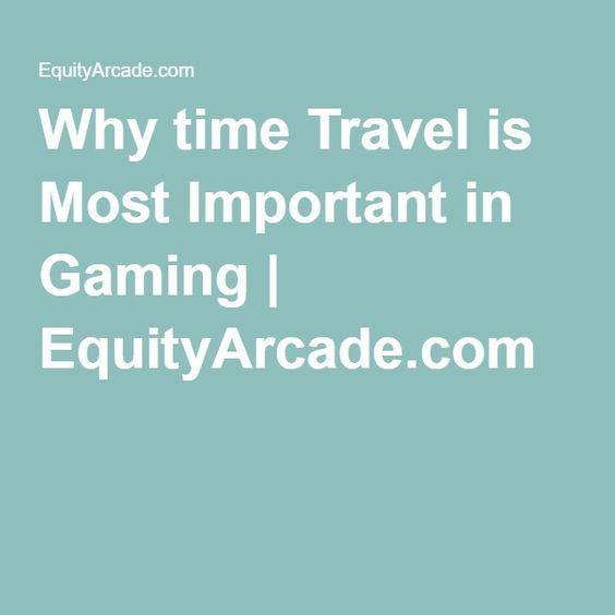 Why time Travel is Most Important in Gaming | EquityArcade.com