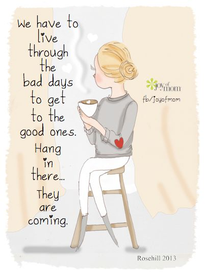 We have to live through the bad days to get to the good ones. Hang in there...they are coming. (www.facebook.com/joyofmom):