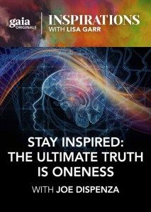 Inspirations: Stay Inspired: The Ultimate Truth Is Oneness with Joe Dispenza - 3/30/2016 - Season 8, Episode 5 - The functions of our brain and body chemistry can work to our benefit or detriment, depending on where we place our attention. If we rest our attention in our heart – biologically, the center of oneness – and cultivate an elevated emotion, such as... #Neuroscientist, #chiropractor  #quantumphysics #neuroscience #brainchemistry #biology #genetics