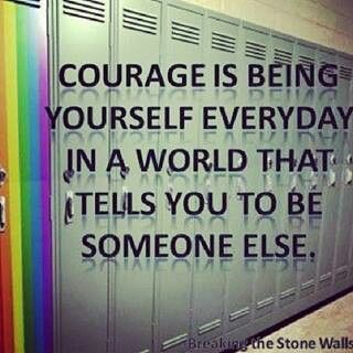 Courage is being yourself everyday in a world that tells you to be someone else.: