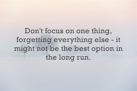 Don't focus on one thing, forgetting everything else - it might...