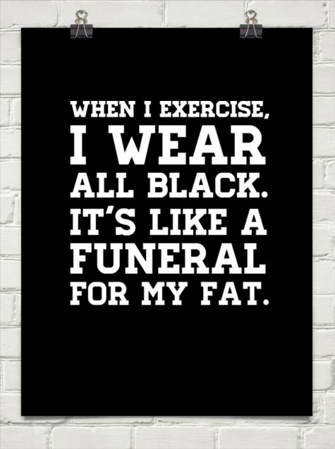 When i exercise, i wear all black. it's like a funeral for my fat. #19724: