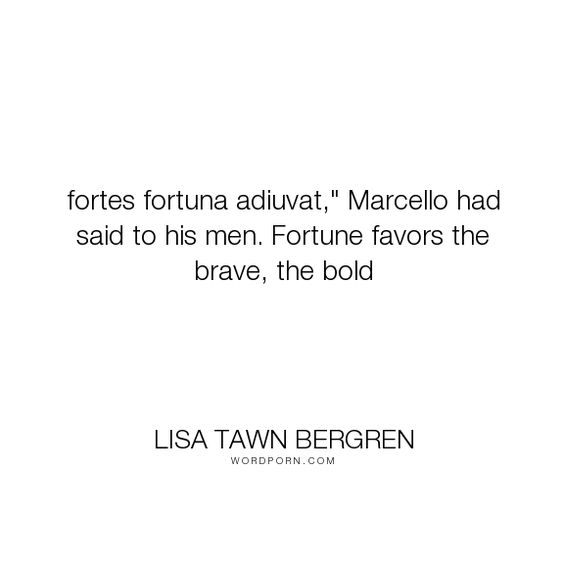 """Lisa Tawn Bergren - """"fortes fortuna adiuvat,"""" Marcello had said to his men. Fortune favors the brave,..."""". bravery, encouragement, fighting-battles, boldness, courage-quotes"""