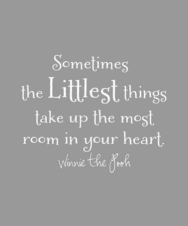 Sometimes the littlest things take up the most room in your heart - Winne the Pooh #quote