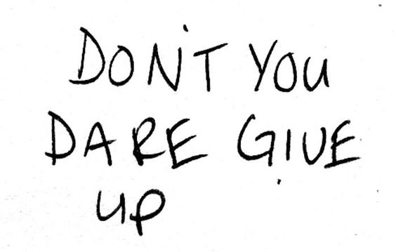 Don't you dare give up. It's all you ever wanted