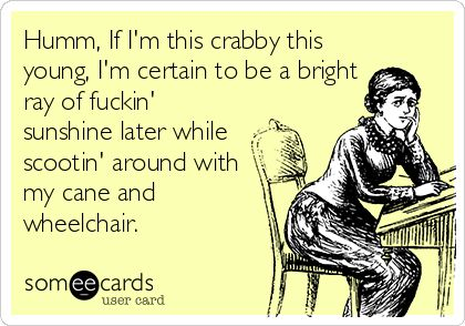 I' I stay this crabby....: