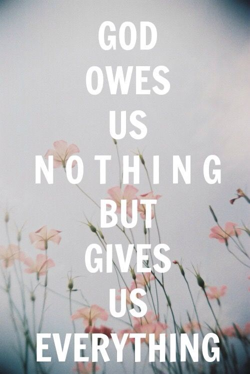 Jesus Christ Quotes:God owes us nothing but gives us everything! Think about that… He is the creator of everything and is worthy of everything doing exactly as He says, and yet He loves me?! T…