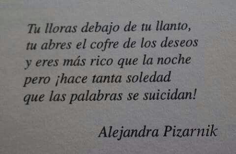 ¡Pero hace tanta soledad que las palabras se suicidan! Alejandra Pizarnik.