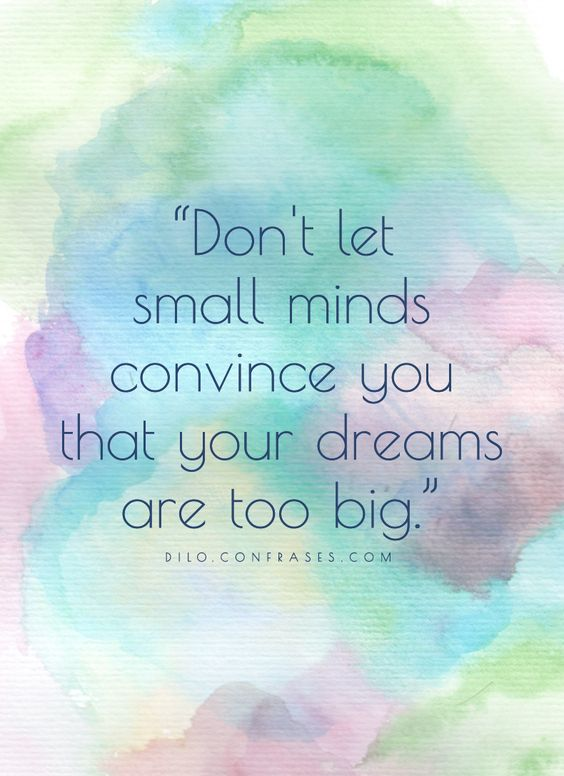 """Don't let small minds convince you that your dreams are too big."""