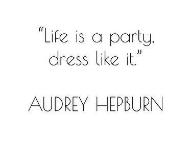 """Life is a party. Dress like it."" AUDREY HEPBURN"
