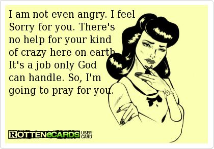 I am not even angry. I feel sorry for you. There's no help for your kind of crazy here on earth.It's a job only God can handle. So, I'm going to pray for you.