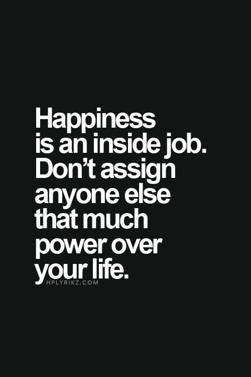 Happiness is an inside job. Don't assign anyone else that much power over your life. (Happy to repin for other sites but you should also check out my page at greenwoodcounselingcenter.com ):