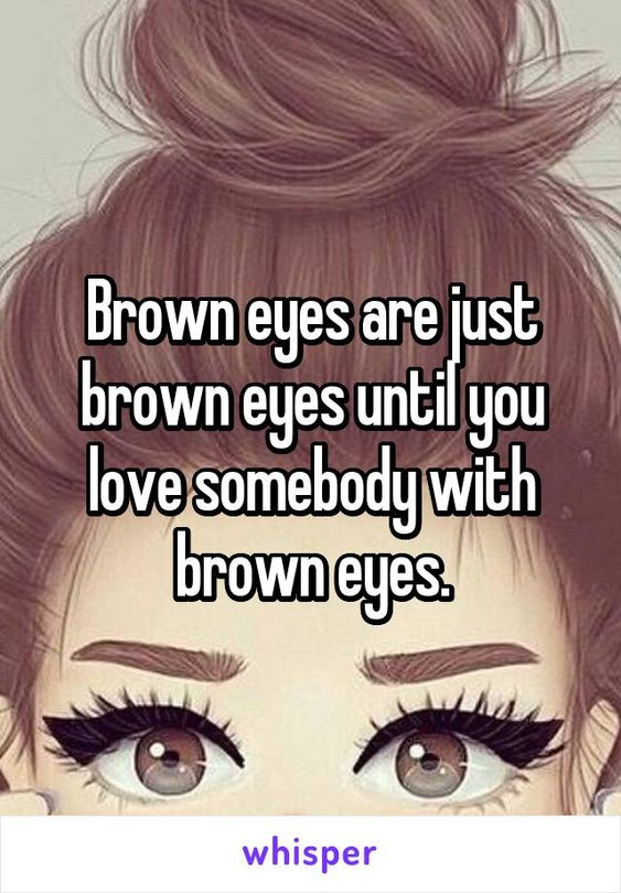 Brown eyes are just brown eyes until you love somebody with brown eyes.