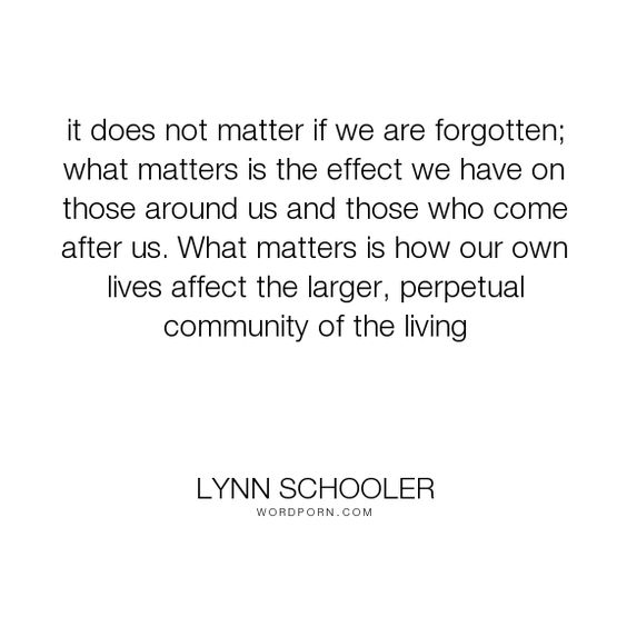 "Lynn Schooler - ""it does not matter if we are forgotten; what matters is the effect we have on those..."". death, community, being-remembered"