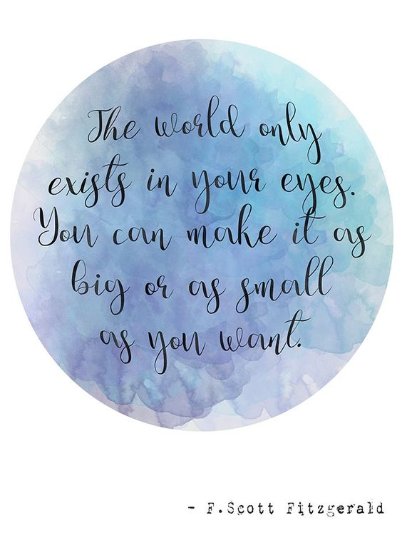 "Love this quote from The Great Gatsby, ""The world only exists in your eyes. You can make it as big or as small as you want."":"