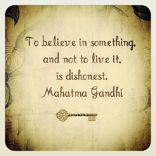 To believe in something and not live it is dishonest. -Mahatma Gandhi