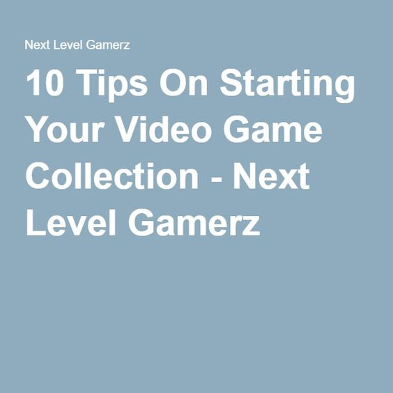 10 Tips On Starting Your Video Game Collection - Next Level Gamerz