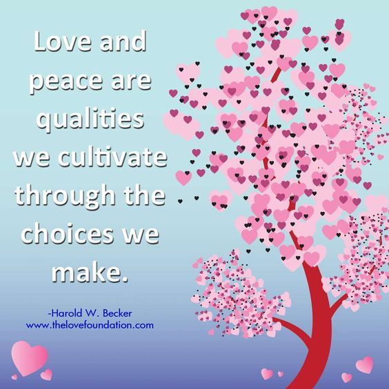 Love and peace are qualities we cultivate through the choices we make.-Harold W. Becker #UnconditionalLove:
