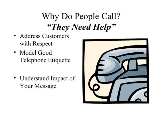 """Why Do People Call?           """"They Need Help""""• Address Customers  with Respect• Model Good  Telephone Etiquette• Understa..."""