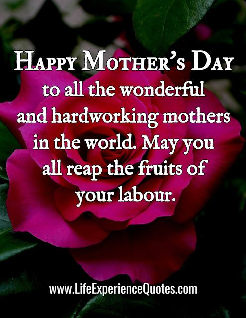 Happy Mother S Day To All The Wonderful And Hardworking Mothers In The World May You All Reap The Fruits Of Your Labour Happy Mothers Day Happy Mothers Life Experience Quotes