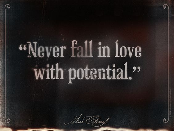 Never Fall In Love With Potential. No More Real Than The