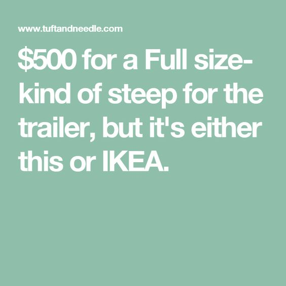 MATTRESS- $500 for a Full size- kind of steep for the trailer, but it's either this or IKEA.