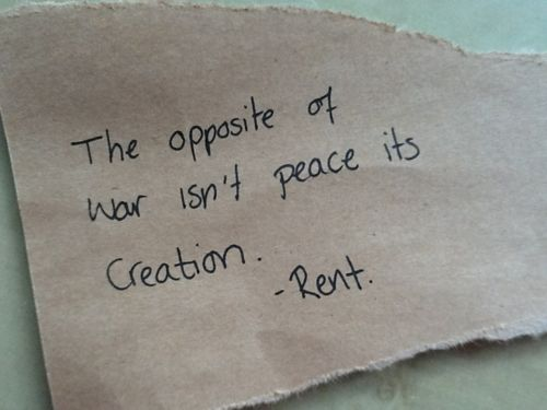"""""""The opposite of war isn't peace, it's creation""""."""