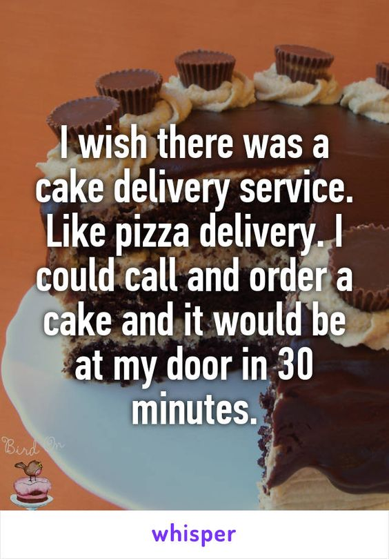 I wish there was a cake delivery service. Like pizza delivery. I could call and…