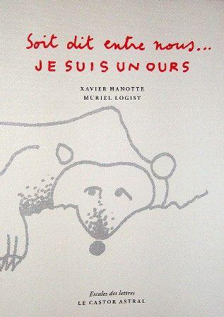 Soit dit entre nous __ : Je suis un ours / Xavier Hanotte ; illustré par Muriel Logist  - Bègles: Le Castor Astral, cop. 2012