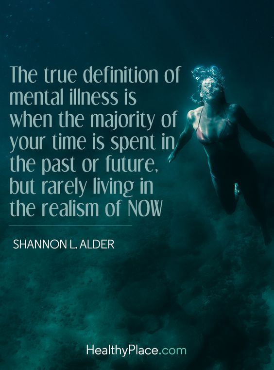 Quote on mental health: The true definition of mental illness is when the majority of your time is spent in the past or future, but rarely living in the realism of now - Shannon L. Alder. www.HealthyPlace.com