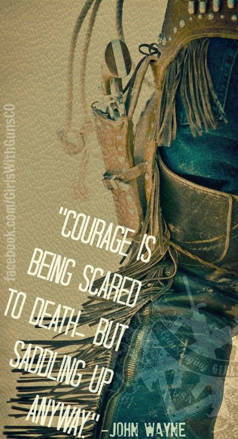 """""""Courage is being scared to death. But saddling up anyway."""" -John Wayne #quotes #guns howiespeaks.com"""