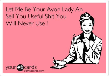 Let Me Be Your Avon Lady An Sell You Useful Shit You Will Never Use !