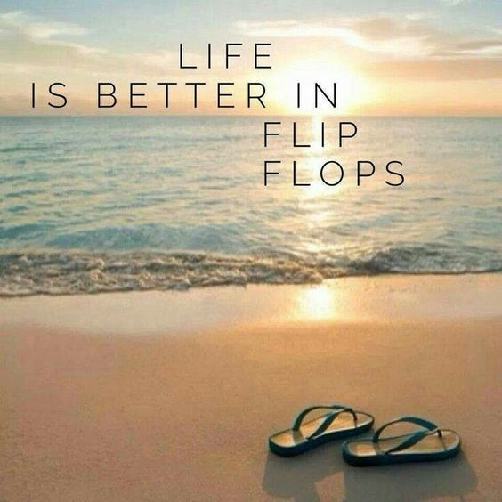 Life is better in flip flops.