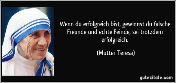 Wenn du erfolgreich bist, gewinnst du falsche Freunde und echte Feinde, sei trotzdem erfolgreich. (Mutter Teresa)