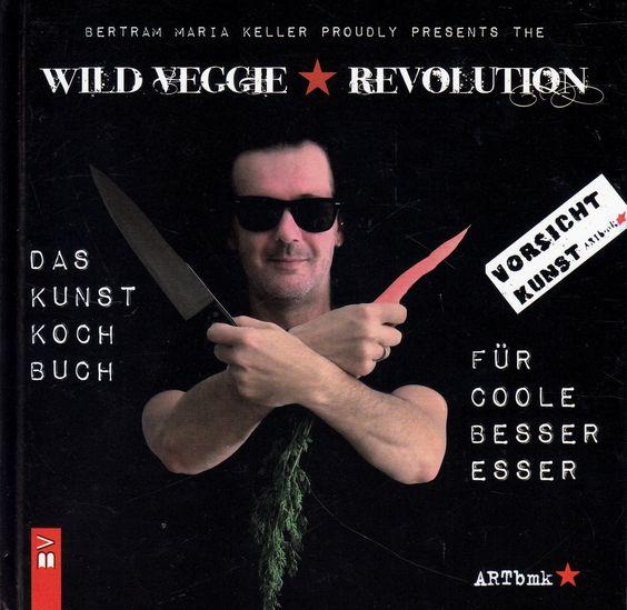 Wild Veggie Revolution: Das Kunstkochbuch für coole Besseresser von Bertram Maria Keller, Bauer-Verlag 2012
