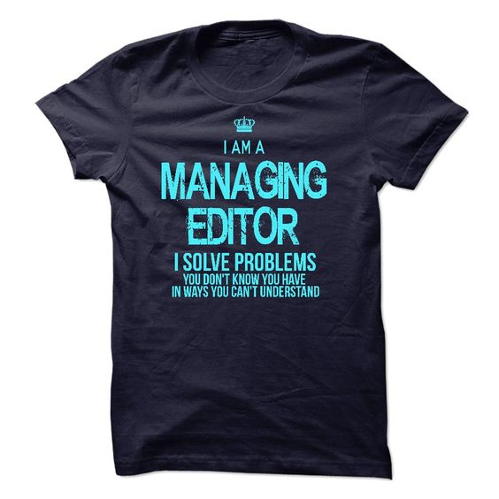 I Am A Managing Editor - If you are A Managing Editor. This shirt is a MUST HAVE (Editor Tshirts)