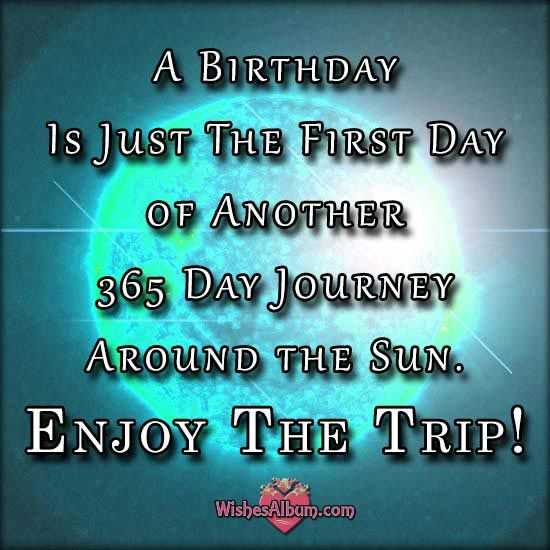 A Birthday Is Just The First Day of Another 365 Day Journey Around the Sun. Enjoy The Trip!: