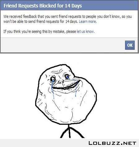When you get blocked for adding people, FOREVER ALONE on Facebook!