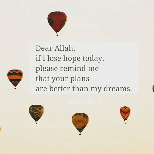 """Dear Allah, if I lose hope today, please remind me that your plans are better than my dreams."":"