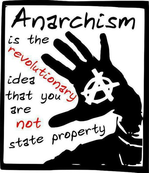 Anarchism is the revolutionary idea that you are not state property.