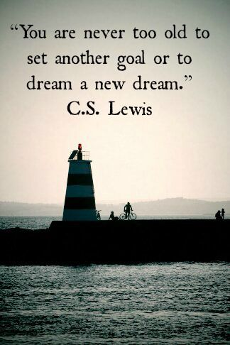 """You are never too old to set another goal or dream a new dream."" - C. S. Lewis"