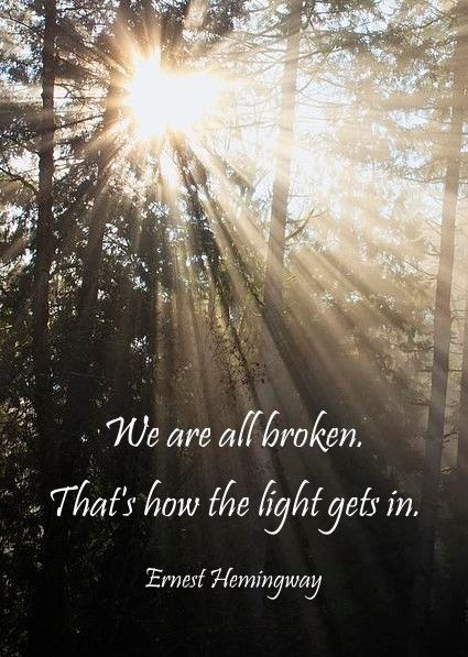 We are all broken. That's how the light gets in. Ernest Hemingway: